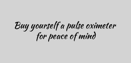 Buy yourself a pulse oximeter for peace of mind