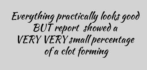 Everything practically looks good BUT report showed a VERY VERY small percentage of a clot forming