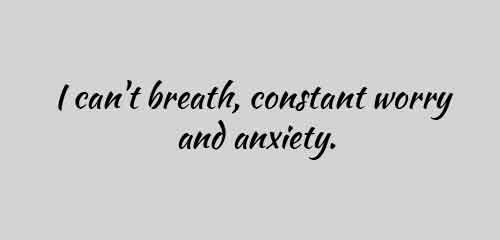 I can not breath, constant worry and anxiety.