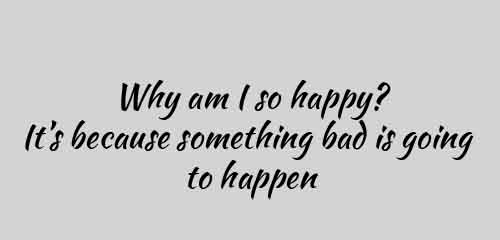 Why am I so happy It is because something bad is going to happen