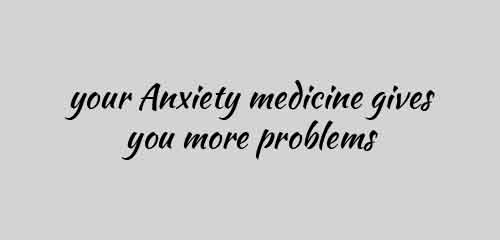 your Anxiety medicine gives you more problems