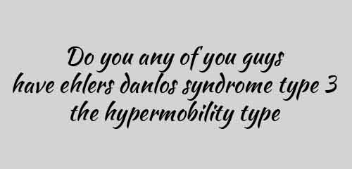 Do you any of you guys have ehlers danlos syndrome type 3 the hypermobility type