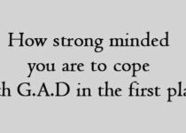 How strong minded you are to cope with G.A.D in the first place