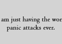 I am just having the worst panic attacks ever.