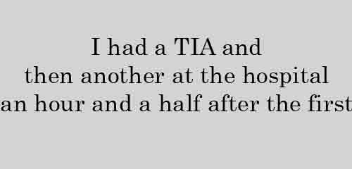 I had a TIA and then another at the hospital an hour and a half after the first