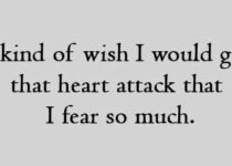 I kind of wish I would get that heart attack that I fear so much