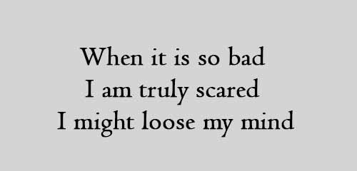 When it is so bad I am truly scared I might loose my mind