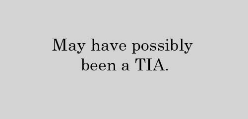 May have possibly been a TIA.