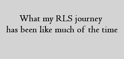 what my RLS journey has been like much of the time
