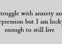 I struggle with anxiety and depression but I am lucky enough to still live