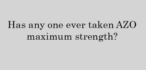 Has any one ever taken AZO maximum strength