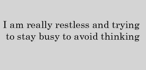 I am really restless and trying to stay busy to avoid thinking