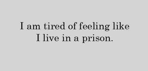 I am tired of feeling like I live in a prison