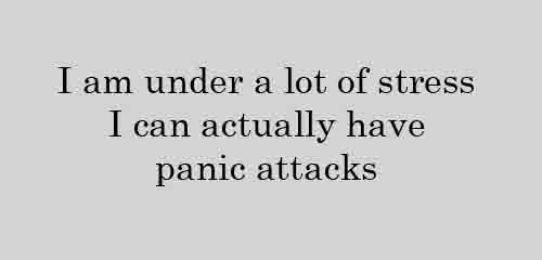 I am under a lot of stress I can actually have panic attacks