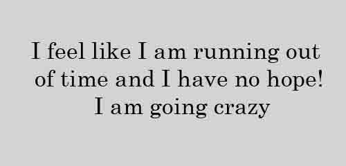 I feel like I am running out of time and I have no hope I am going crazy