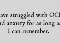 I have struggled with OCD and anxiety for as long as I can remember.