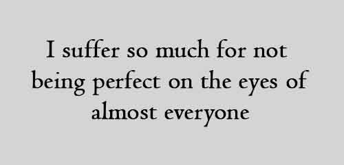 I suffer so much for not being perfect on the eyes of almost everyone