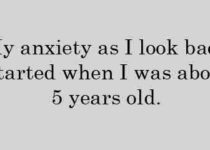 My anxiety as I look back started when I was about 5 years old.