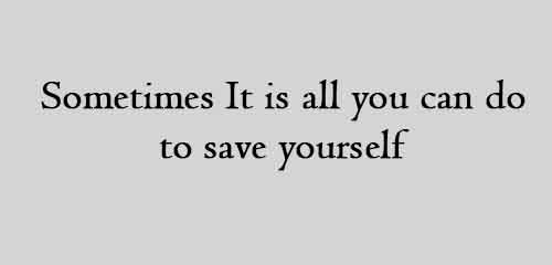 Sometimes It is all you can do to save yourself