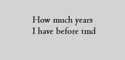 How much years i have before tmd