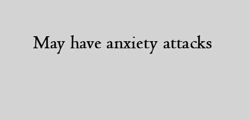 May have anxiety attacks