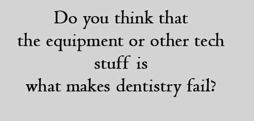 do you think that the equipment or other tech stuff is what makes dentistry fail