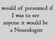 I would of presumed if I was to see anyone it would be a Neurologist