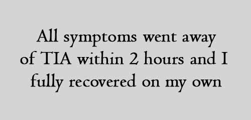 All symptoms went away of TIA within 2 hours and I fully recovered on my own