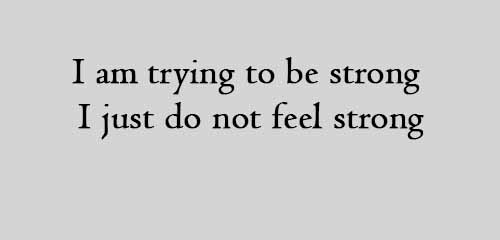 I am trying to be strong I just do not feel strong