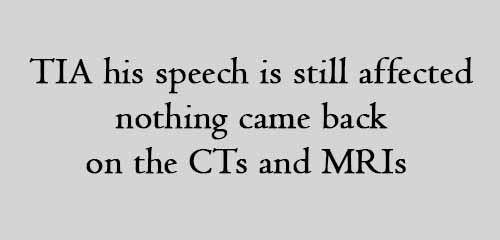 TIA his speech is still affected nothing came back on the CTs and MRIs