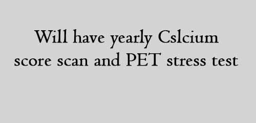 Will have yearly Cslcium score scan and PET stress test