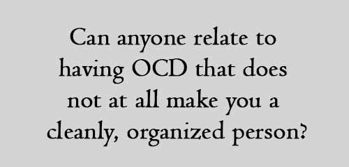 Can anyone relate to having OCD that does not at all make you a cleanly, organized person