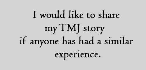 I would like to share my TMJ story if anyone has had a similar experience.