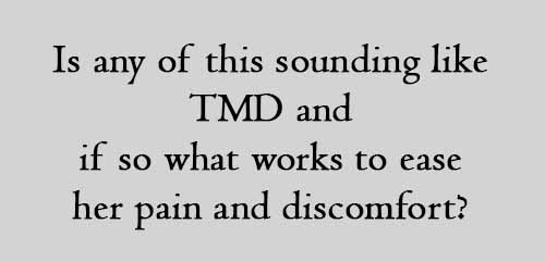 Is any of this sounding like TMD and if so what works to ease her pain and discomfort