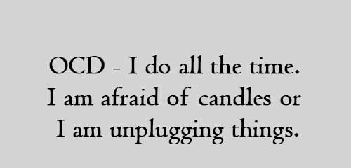 OCD - I do all the time. I am afraid of candles or I am unplugging things.