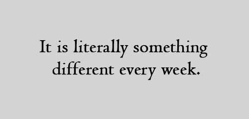 it is literally something different every week.